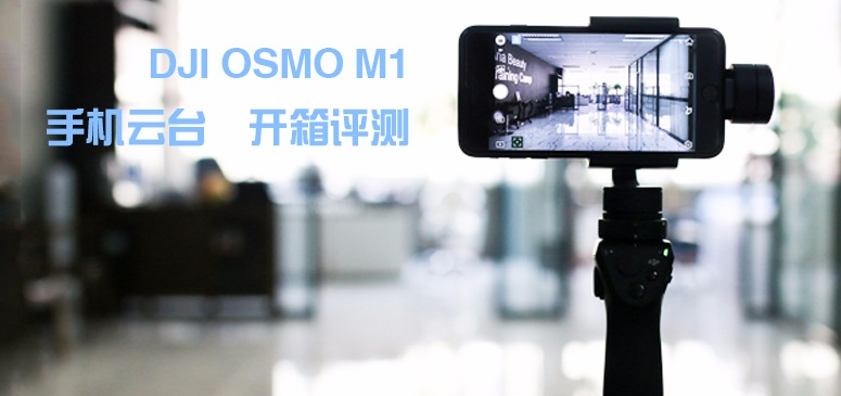 大疆OSMO 禅思M1手机云台开箱评测 开箱实拍 置顶精华
